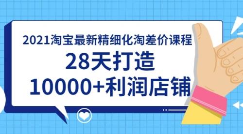 2021淘宝最新精细化淘差价课程,28天打造10000+利润店铺(附软件)