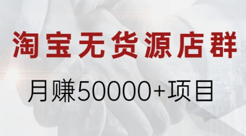 淘宝无货源店群月赚50000+项目,选品,上架,引流